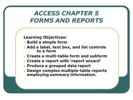 ACCESS CHAPTER 5 FORMS AND REPORTS Learning Objectives: Build a simple form Add a label, text box, and list controls to a form Create a multi-table form.