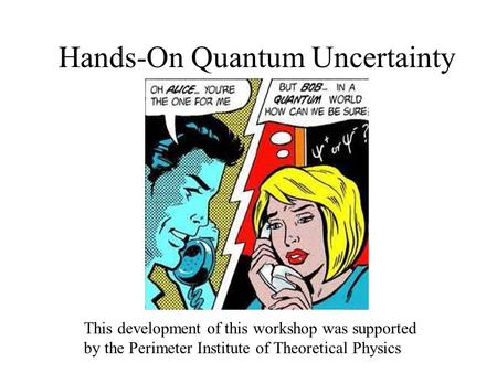 Hands-On Quantum Uncertainty This development of this workshop was supported by the Perimeter Institute of Theoretical Physics.