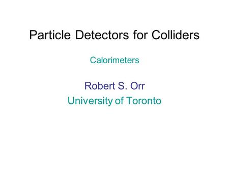 Particle Detectors for Colliders Calorimeters Robert S. Orr University of Toronto.