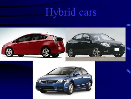 Hybrid cars. What is a hybrid car? A hybrid car is a vehicle that basically has two engines or two sources of power. It also has a special system for.