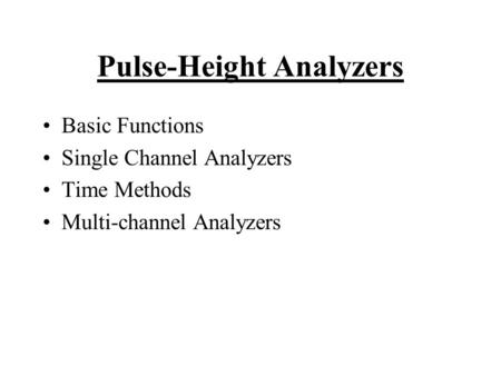 Pulse-Height Analyzers Basic Functions Single Channel Analyzers Time Methods Multi-channel Analyzers.