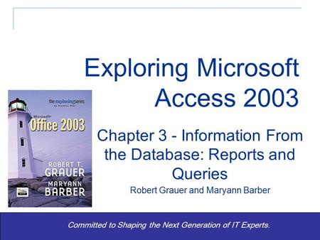 Exploring Office 2003 - Grauer and Barber 1 Committed to Shaping the Next Generation of IT Experts. Chapter 3 - Information From the Database: Reports.