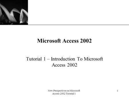 XP New Perspectives on Microsoft Access 2002 Tutorial 1 1 Microsoft Access 2002 Tutorial 1 – Introduction To Microsoft Access 2002.