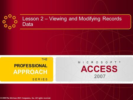 © 2008 The McGraw-Hill Companies, Inc. All rights reserved. ACCESS 2007 M I C R O S O F T ® THE PROFESSIONAL APPROACH S E R I E S Lesson 2 – Viewing and.