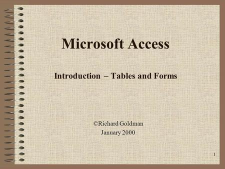 1 Microsoft Access Introduction – Tables and Forms ©Richard Goldman January 2000.