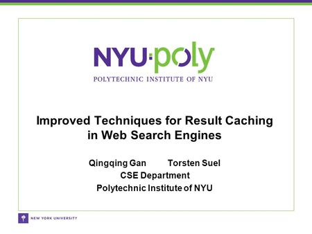 Qingqing Gan Torsten Suel CSE Department Polytechnic Institute of NYU Improved Techniques for Result Caching in Web Search Engines.