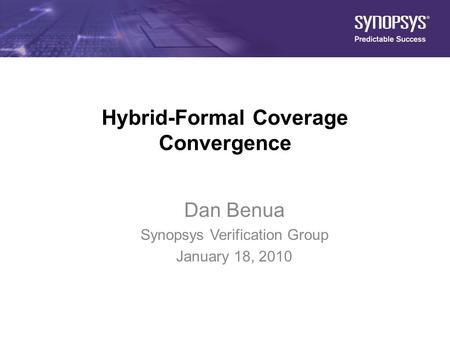1 Hybrid-Formal Coverage Convergence Dan Benua Synopsys Verification Group January 18, 2010.