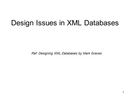 1 Design Issues in XML Databases Ref: Designing XML Databases by Mark Graves.