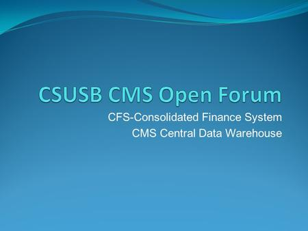 CFS-Consolidated Finance System CMS Central Data Warehouse.