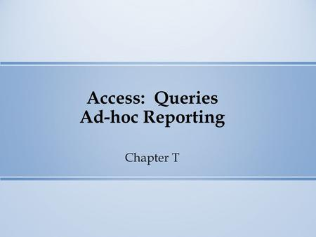 Access: Queries Ad-hoc Reporting Chapter T. Access Queries Queries Access Properties Sorting Selection Criteria Calculations.
