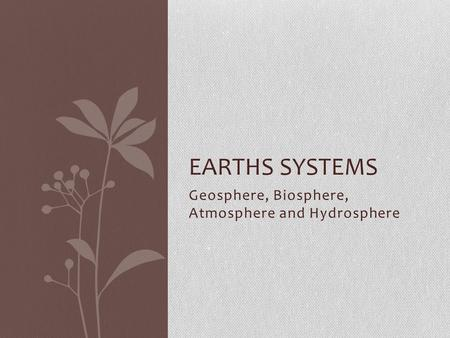 Geosphere, Biosphere, Atmosphere and Hydrosphere EARTHS SYSTEMS.