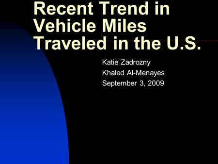 Recent Trend in Vehicle Miles Traveled in the U.S. Katie Zadrozny Khaled Al-Menayes September 3, 2009.