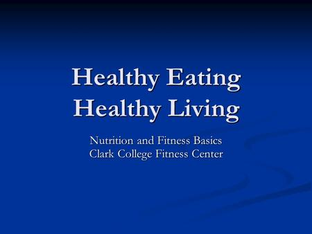 Healthy Eating Healthy Living Nutrition and Fitness Basics Clark College Fitness Center.