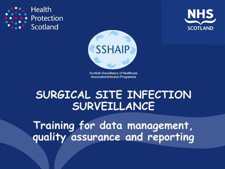 SURGICAL SITE INFECTION SURVEILLANCE Training for data management, quality assurance and reporting Scottish Surveillance of Healthcare Associated Infection.