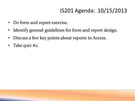 IS201 Agenda: 10/15/2013 Do form and report exercise. Identify general guidelines for form and report design. Discuss a few key points about reports in.