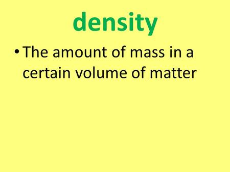 Density The amount of mass in a certain volume of matter.