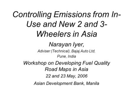 Controlling Emissions from In- Use and New 2 and 3- Wheelers in Asia Narayan Iyer, Adviser (Technical), Bajaj Auto Ltd, Pune, India Workshop on Developing.