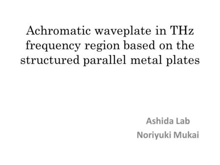 Achromatic waveplate in THz frequency region based on the structured parallel metal plates Ashida Lab Noriyuki Mukai.