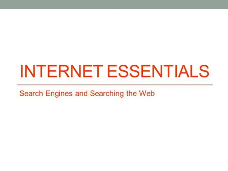 INTERNET ESSENTIALS Search Engines and Searching the Web.