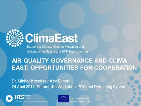 AIR QUALITY GOVERNANCE AND CLIMA EAST: OPPORTUNITIES FOR COOPERATION Dr. Mikhail Kozeltsev, Key Expert 24 April 2014, Batumi, 4th Workshop IPPC and Permitting.