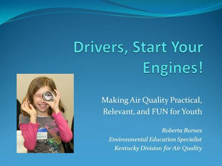 Making Air Quality Practical, Relevant, and FUN for Youth Roberta Burnes Environmental Education Specialist Kentucky Division for Air Quality.
