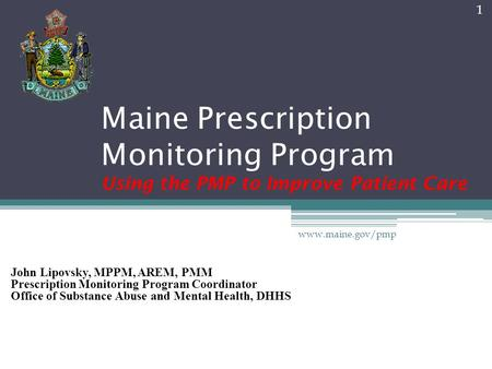 Maine Prescription Monitoring Program Using the PMP to Improve Patient Care John Lipovsky, MPPM, AREM, PMM Prescription Monitoring Program Coordinator.