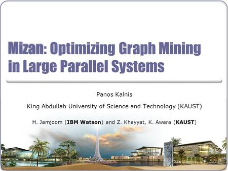 Mizan Mizan: Optimizing Graph Mining in Large Parallel Systems Panos Kalnis King Abdullah University of Science and Technology (KAUST) H. Jamjoom (IBM.