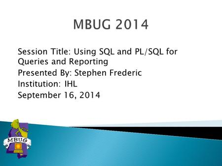 Session Title: Using SQL and PL/SQL for Queries and Reporting Presented By: Stephen Frederic Institution: IHL September 16, 2014.