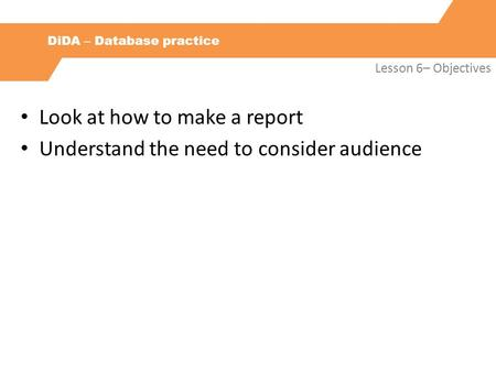 DiDA – Database practice Lesson 6– Objectives Look at how to make a report Understand the need to consider audience.