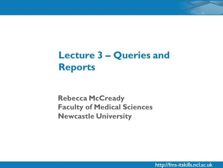 Rebecca McCready Faculty of Medical Sciences Newcastle University Lecture 3 – Queries and Reports.