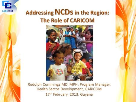 Rudolph Cummings MD, MPH; Program Manager, Health Sector Development, CARICOM 17 th February, 2013, Guyana CARICOM Addressing NCDs in the Region: The Role.