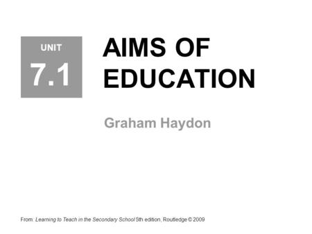 AIMS OF EDUCATION Graham Haydon From: Learning to Teach in the Secondary School 5th edition, Routledge © 2009 UNIT 7.1.
