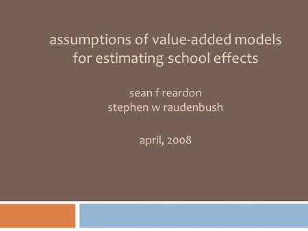 Assumptions of value-added models for estimating school effects sean f reardon stephen w raudenbush april, 2008.