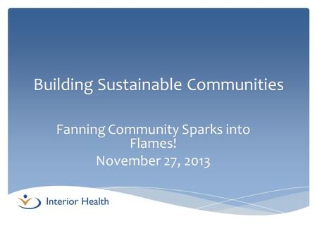 Building Sustainable Communities Fanning Community Sparks into Flames! November 27, 2013.