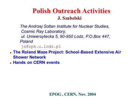 ● The Roland Maze Project: School-Based Extensive Air Shower Network ● Hands on CERN events J. Szabelski The Andrzej Soltan Institute for Nuclear Studies,