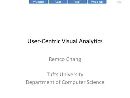 VALTVA IntroAppsWrap-up 1/34 User-Centric Visual Analytics Remco Chang Tufts University Department of Computer Science.