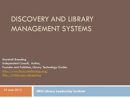 DISCOVERY AND LIBRARY MANAGEMENT SYSTEMS Marshall Breeding Independent Consult, Author, Founder and Publisher, Library Technology Guides