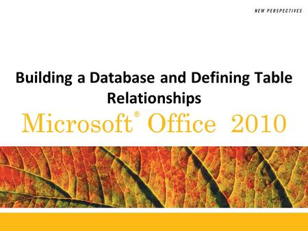® Microsoft Office 2010 Building a Database and Defining Table Relationships.