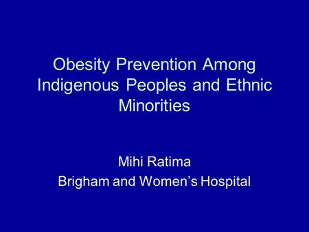 Obesity Prevention Among Indigenous Peoples and Ethnic Minorities Mihi Ratima Brigham and Women's Hospital.