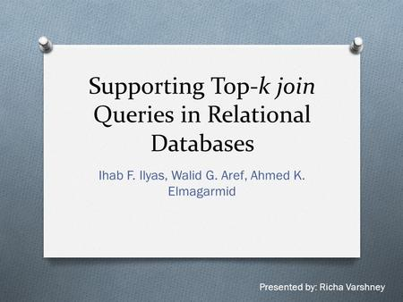 Supporting Top-k join Queries in Relational Databases Ihab F. Ilyas, Walid G. Aref, Ahmed K. Elmagarmid Presented by: Richa Varshney.