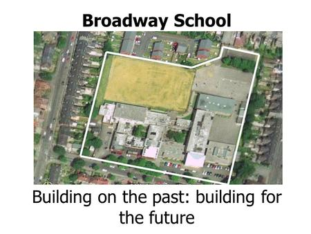 Broadway School Building on the past: building for the future.