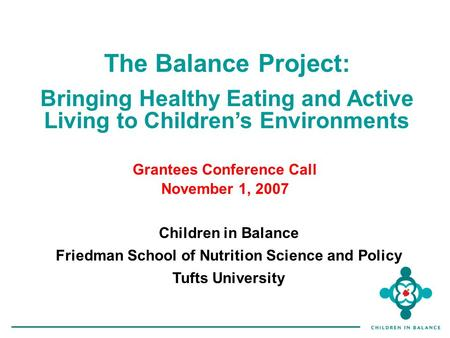 The Balance Project: Bringing Healthy Eating and Active Living to Children's Environments Children in Balance Friedman School of Nutrition Science and.