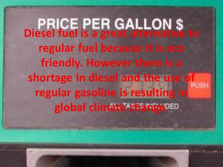 Diesel fuel is a great alternative to regular fuel because it is eco friendly. However there is a shortage in diesel and the use of regular gasoline is.