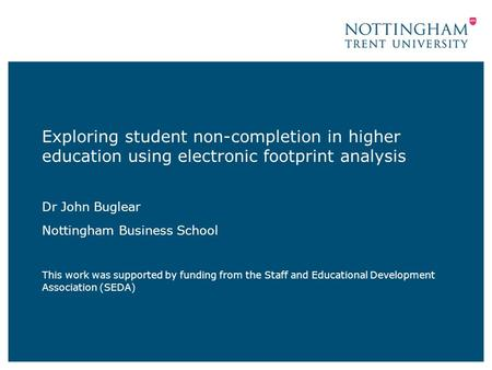 Exploring student non-completion in higher education using electronic footprint analysis Dr John Buglear Nottingham Business School This work was supported.