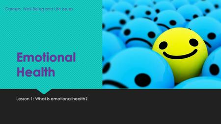 Emotional Health Lesson 1: What is emotional health? Careers, Well-Being and Life Issues.