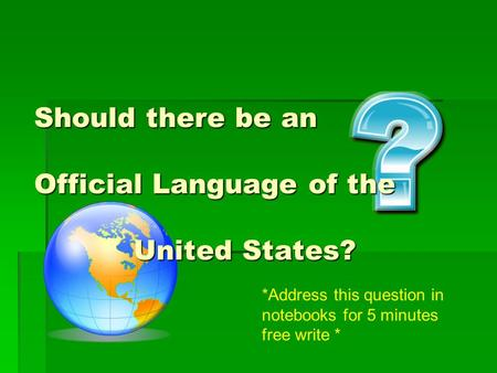 Should there be an Official Language of the United States? *Address this question in notebooks for 5 minutes free write *