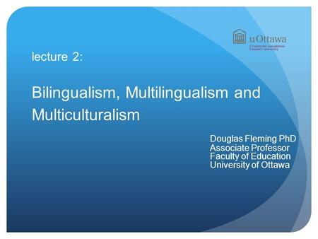 Lecture 2: Bilingualism, Multilingualism and Multiculturalism Douglas Fleming PhD Associate Professor Faculty of Education University of Ottawa.