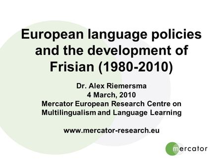 European language policies and the development of Frisian (1980-2010) Dr. Alex Riemersma 4 March, 2010 Mercator European Research Centre on Multilingualism.