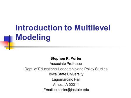Introduction to Multilevel Modeling Stephen R. Porter Associate Professor Dept. of Educational Leadership and Policy Studies Iowa State University Lagomarcino.