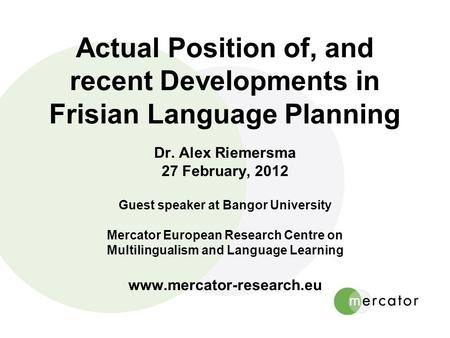 Actual Position of, and recent Developments in Frisian Language Planning Dr. Alex Riemersma 27 February, 2012 Guest speaker at Bangor University Mercator.